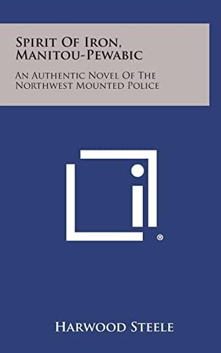 9781258584931: Spirit of Iron, Manitou-Pewabic: An Authentic Novel of the Northwest Mounted Police