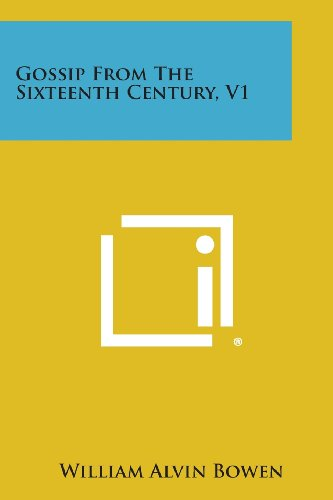 Gossip from the Sixteenth Century, V1 (Paperback): William Alvin Bowen