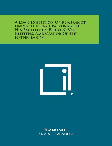 9781258645106: A Loan Exhibition of Rembrandt Under the High Patronage of His Excellency, Eelco N. Van Kleffens, Ambassador of the Netherlands