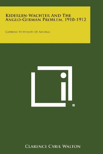 Kiderlen-Wachter and the Anglo-German Problem, 1910-1912: Catholic University of America: Clarence ...