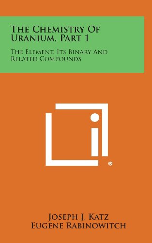 9781258664466: The Chemistry of Uranium, Part 1: The Element, Its Binary and Related Compounds