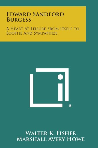 9781258713003: Edward Sandford Burgess: A Heart at Leisure from Itself to Soothe and Sympathize