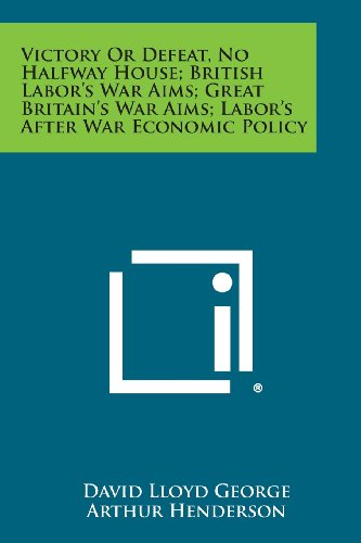 Victory or Defeat, No Halfway House; British Labor's War Aims; Great Britain's War Aims; Labor's After War Economic Policy (9781258725266) by David Lloyd George; Arthur Henderson; Woodrow Wilson