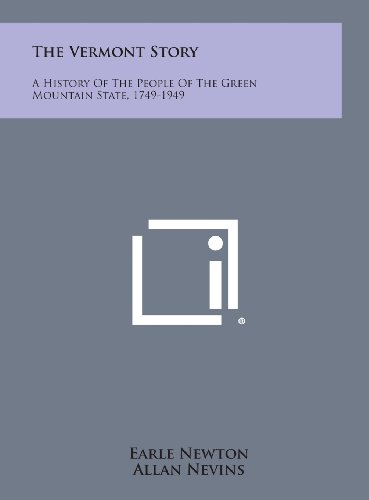 The Vermont Story: A History of the People of the Green Mountain State, 1749-1949: Newton, Earle
