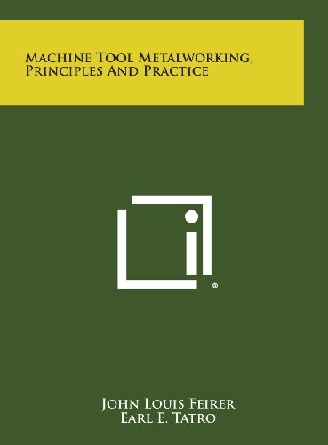 Machine Tool Metalworking, Principles and Practice: John Louis Feirer;