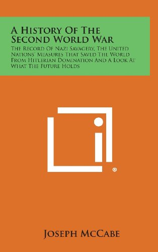 9781258829995: A History of the Second World War: The Record of Nazi Savagery, the United Nations' Measures That Saved the World from Hitlerian Domination and a Lo