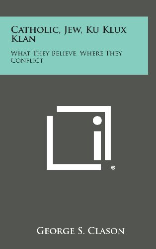 9781258846220: Catholic, Jew, Ku Klux Klan: What They Believe, Where They Conflict