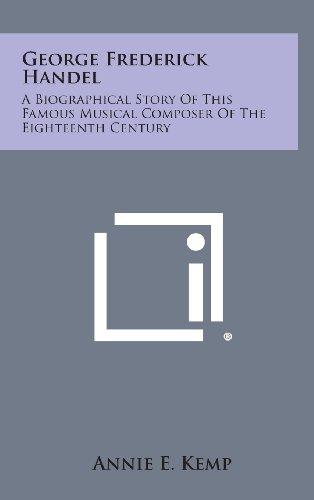 George Frederick Handel: A Biographical Story of: Kemp, Annie E.