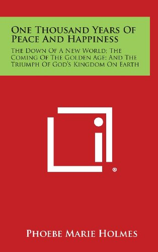 9781258899288: One Thousand Years of Peace and Happiness: The Down of a New World; The Coming of the Golden Age; And the Triumph of God's Kingdom on Earth