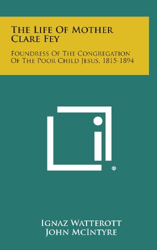 9781258941246: The Life of Mother Clare Fey: Foundress of the Congregation of the Poor Child Jesus, 1815-1894