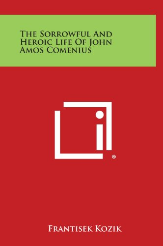 9781258955359: The Sorrowful and Heroic Life of John Amos Comenius