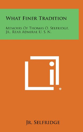 9781258970482: What Finer Tradition: Memoirs of Thomas O. Selfridge, Jr., Rear Admiral U. S. N.
