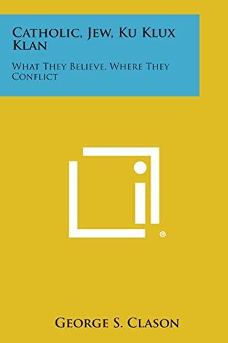 9781258992132: Catholic, Jew, Ku Klux Klan: What They Believe, Where They Conflict