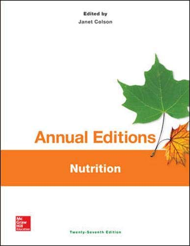 Nutrition: 9781259359583 The Annual Editions series is designed to provide convenient, inexpensive access to a wide range of current articles from some of the most respected magazines, newspapers, and journals published today. Annual Editions are updated on a regular basis through a continuous monitoring of over 300 periodical sources. The articles selected are authored by prominent scholars, researchers, and commentators writing for a general audience. Each Annual Editions volume has a number of features designed to make them especially valuable for classroom use: an annotated Table of Contents, a Topic Guide, an annotated listing of supporting websites, Learning Outcomes and a brief overview for each unit, and Critical Thinking questions at the end of each article. Go to the McGraw-Hill Create Annual Editions Article Collection at www.mcgrawhillcreate.com/annualeditions to browse the entire collection. Select individual Annual Editions articles to enhance your course, or access and select the entire Colson: Annual Editions: Nutrition, 27/e ExpressBook for an easy, pre-built teaching resource by clicking here.