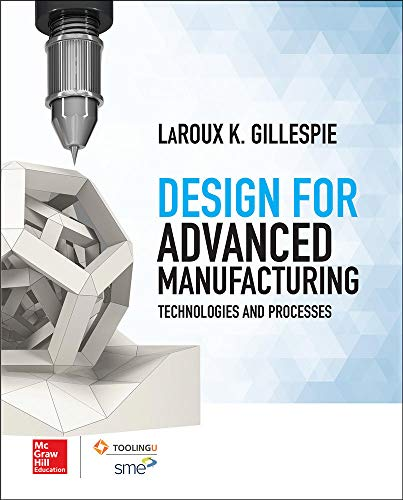 Design for Advanced Manufacturing: Technologies, and Processes: LaRoux Gillespie