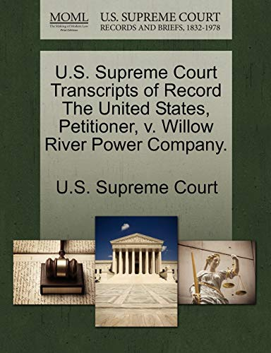 U.S. Supreme Court Transcripts of Record The United States, Petitioner, v. Willow River Power ...