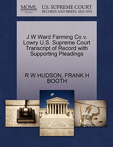 9781270217022: J W Ward Farming Co v. Lowry U.S. Supreme Court Transcript of Record with Supporting Pleadings