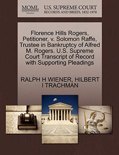 9781270339151: Florence Hills Rogers, Petitioner, v. Solomon Raffe, Trustee in Bankruptcy of Alfred M. Rogers. U.S. Supreme Court Transcript of Record with Supporting Pleadings