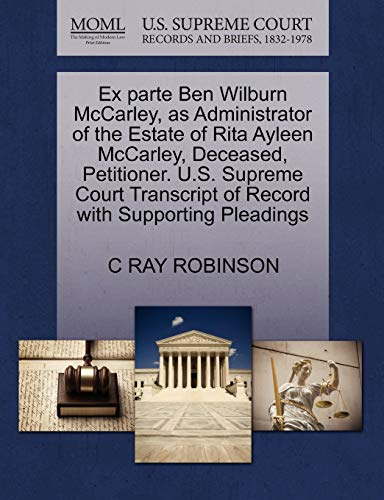 9781270344926: Ex parte Ben Wilburn McCarley, as Administrator of the Estate of Rita Ayleen McCarley, Deceased, Petitioner. U.S. Supreme Court Transcript of Record with Supporting Pleadings