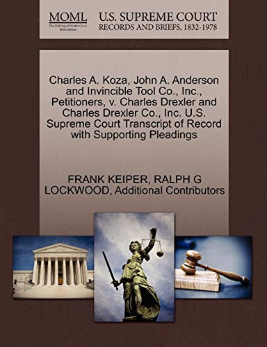 9781270352235: Charles A. Koza, John A. Anderson and Invincible Tool Co., Inc., Petitioners, v. Charles Drexler and Charles Drexler Co., Inc. U.S. Supreme Court Transcript of Record with Supporting Pleadings