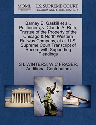 9781270358701: Barney E. Gaskill et al., Petitioners, v. Claude A. Roth, Trustee of the Property of the Chicago & North Western Railway Company, et al. U.S. Supreme ... of Record with Supporting Pleadings