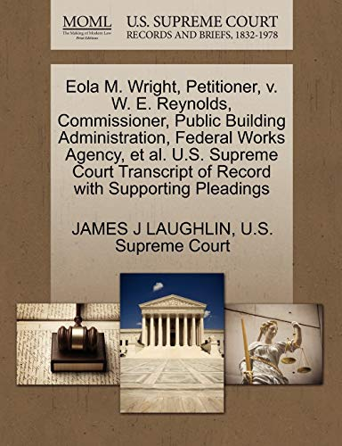 9781270363125: Eola M. Wright, Petitioner, v. W. E. Reynolds, Commissioner, Public Building Administration, Federal Works Agency, et al. U.S. Supreme Court Transcript of Record with Supporting Pleadings
