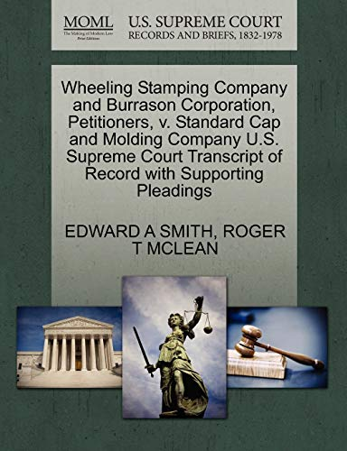 9781270363682: Wheeling Stamping Company and Burrason Corporation, Petitioners, v. Standard Cap and Molding Company U.S. Supreme Court Transcript of Record with Supporting Pleadings