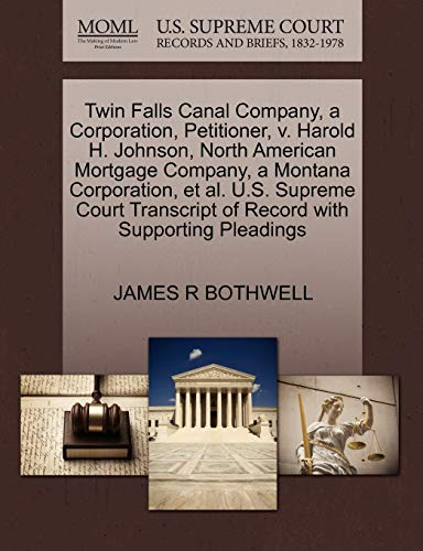 9781270365136: Twin Falls Canal Company, a Corporation, Petitioner, v. Harold H. Johnson, North American Mortgage Company, a Montana Corporation, et al. U.S. Supreme ... of Record with Supporting Pleadings