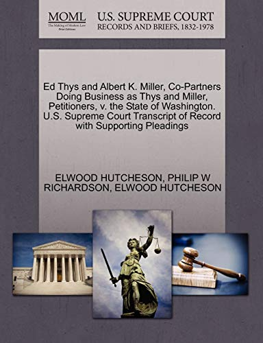 9781270372707: Ed Thys and Albert K. Miller, Co-Partners Doing Business as Thys and Miller, Petitioners, v. the State of Washington. U.S. Supreme Court Transcript of Record with Supporting Pleadings
