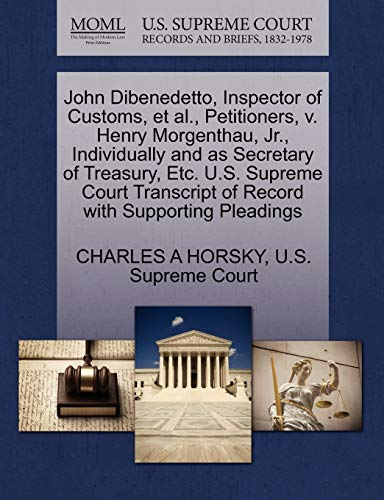 9781270379706: John Dibenedetto, Inspector of Customs, et al., Petitioners, v. Henry Morgenthau, Jr., Individually and as Secretary of Treasury, Etc. U.S. Supreme Court Transcript of Record with Supporting Pleadings