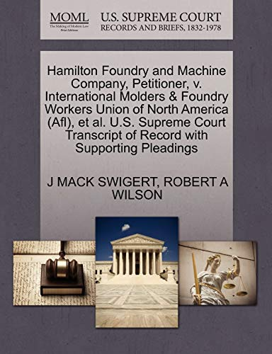 9781270385349: Hamilton Foundry and Machine Company, Petitioner, v. International Molders & Foundry Workers Union of North America (Afl), et al. U.S. Supreme Court Transcript of Record with Supporting Pleadings