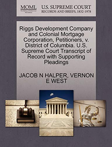 9781270393672: Riggs Development Company and Colonial Mortgage Corporation, Petitioners, V. District of Columbia. U.S. Supreme Court Transcript of Record with Suppor
