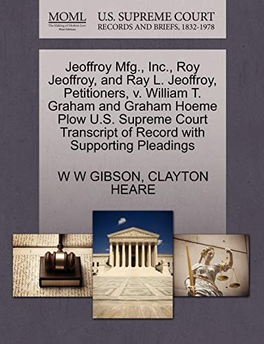 9781270404361: Jeoffroy Mfg., Inc., Roy Jeoffroy, and Ray L. Jeoffroy, Petitioners, v. William T. Graham and Graham Hoeme Plow U.S. Supreme Court Transcript of Record with Supporting Pleadings