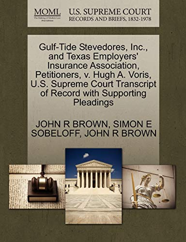 Gulf-Tide Stevedores, Inc., and Texas Employers' Insurance Association, Petitioners, v. Hugh A. Voris, U.S. Supreme Court Transcript of Record with Supporting Pleadings (1270406310) by BROWN, JOHN R; SOBELOFF, SIMON E; BROWN, JOHN R