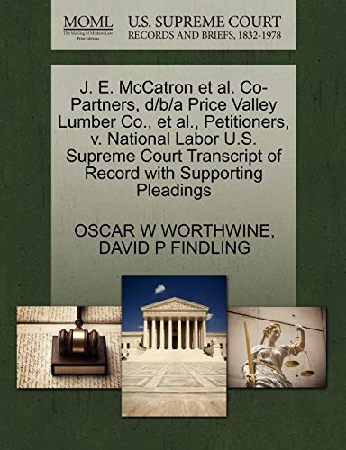 9781270409427: J. E. McCatron et al. Co-Partners, d/b/a Price Valley Lumber Co., et al., Petitioners, v. National Labor U.S. Supreme Court Transcript of Record with Supporting Pleadings