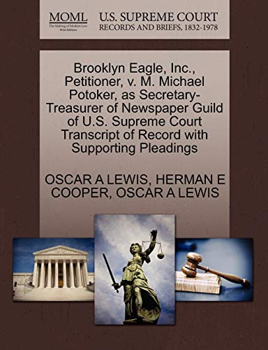 9781270431756: Brooklyn Eagle, Inc., Petitioner, v. M. Michael Potoker, as Secretary-Treasurer of Newspaper Guild of U.S. Supreme Court Transcript of Record with Supporting Pleadings