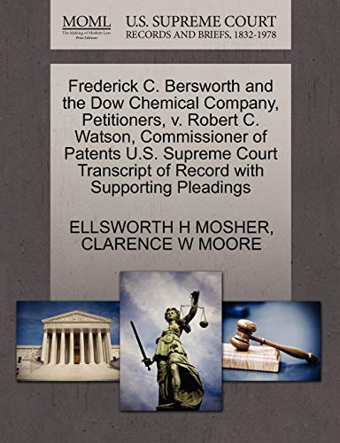 9781270436584: Frederick C. Bersworth and the Dow Chemical Company, Petitioners, v. Robert C. Watson, Commissioner of Patents U.S. Supreme Court Transcript of Record with Supporting Pleadings