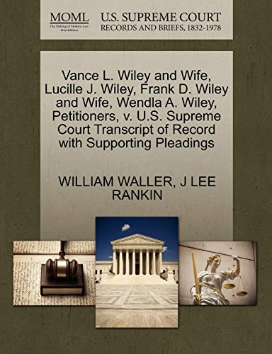 Vance L. Wiley and Wife, Lucille J. Wiley, Frank D. Wiley and Wife, Wendla A. Wiley, Petitioners, v. U.S. Supreme Court Transcript of Record with Supporting Pleadings (1270447386) by WILLIAM WALLER; J LEE RANKIN