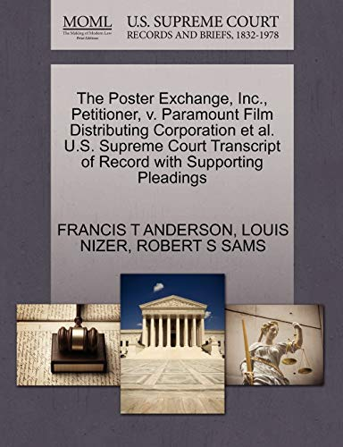 The Poster Exchange, Inc., Petitioner, v. Paramount Film Distributing Corporation et al. U.S. Supreme Court Transcript of Record with Supporting Pleadings (9781270497363) by FRANCIS T ANDERSON; LOUIS NIZER; ROBERT S SAMS