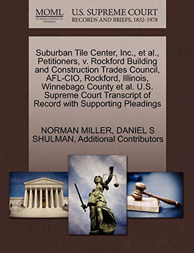 Suburban Tile Center, Inc., et al., Petitioners, v. Rockford Building and Construction Trades Council, AFL-CIO, Rockford, Illinois, Winnebago County ... of Record with Supporting Pleadings (1270573241) by NORMAN MILLER; DANIEL S SHULMAN; Additional Contributors
