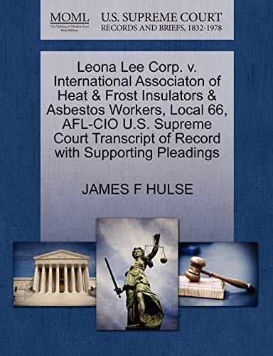 9781270575283: Leona Lee Corp. v. International Associaton of Heat & Frost Insulators & Asbestos Workers, Local 66, AFL-CIO U.S. Supreme Court Transcript of Record with Supporting Pleadings
