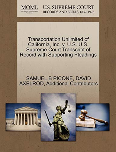 Transportation Unlimited of California, Inc. v. U.S. U.S. Supreme Court Transcript of Record with Supporting Pleadings (1270598333) by SAMUEL B PICONE; DAVID AXELROD; Additional Contributors