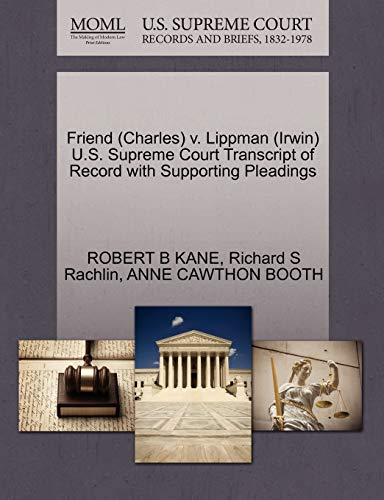 Friend (Charles) v. Lippman (Irwin) U.S. Supreme Court Transcript of Record with Supporting Pleadings (9781270622321) by ROBERT B KANE; Richard S Rachlin; ANNE CAWTHON BOOTH