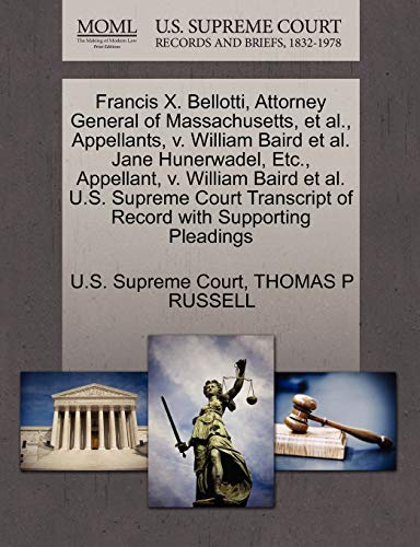 9781270645979: Francis X. Bellotti, Attorney General of Massachusetts, et al., Appellants, v. William Baird et al. Jane Hunerwadel, Etc., Appellant, v. William Baird ... of Record with Supporting Pleadings