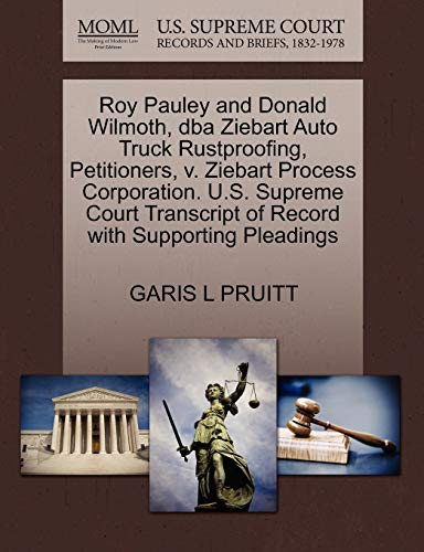 9781270655862: Roy Pauley and Donald Wilmoth, dba Ziebart Auto Truck Rustproofing, Petitioners, v. Ziebart Process Corporation. U.S. Supreme Court Transcript of Record with Supporting Pleadings