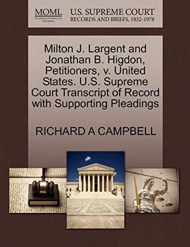 9781270670742: Milton J. Largent and Jonathan B. Higdon, Petitioners, v. United States. U.S. Supreme Court Transcript of Record with Supporting Pleadings
