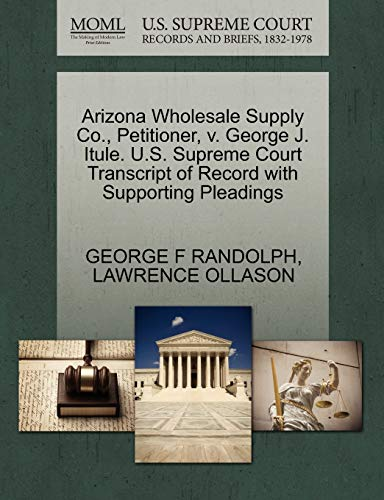 9781270671817: Arizona Wholesale Supply Co., Petitioner, v. George J. Itule. U.S. Supreme Court Transcript of Record with Supporting Pleadings