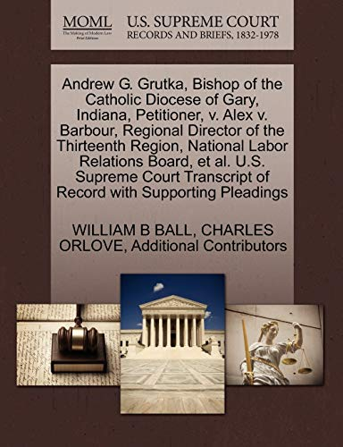 9781270672517: Andrew G. Grutka, Bishop of the Catholic Diocese of Gary, Indiana, Petitioner, v. Alex v. Barbour, Regional Director of the Thirteenth Region, ... of Record with Supporting Pleadings