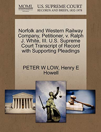 Norfolk and Western Railway Company, Petitioner, v. Ralph J. White, III. U.S. Supreme Court Transcript of Record with Supporting Pleadings (1270679147) by PETER W LOW; Henry E Howell