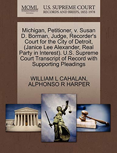 9781270692591: Michigan, Petitioner, v. Susan D. Borman, Judge, Recorder's Court for the City of Detroit, (Janice Lee Alexander, Real Party in Interest). U.S. ... of Record with Supporting Pleadings